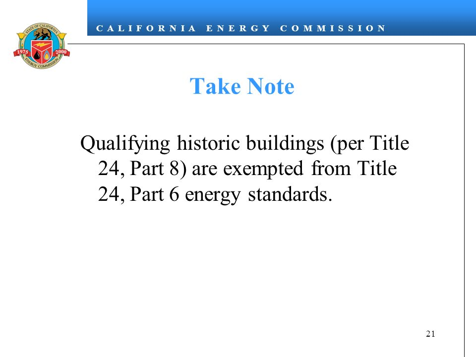 C A L I F O R N I A E N E R G Y C O M M I S S I O N 21 Take Note Qualifying historic buildings (per Title 24, Part 8) are exempted from Title 24, Part 6 energy standards.
