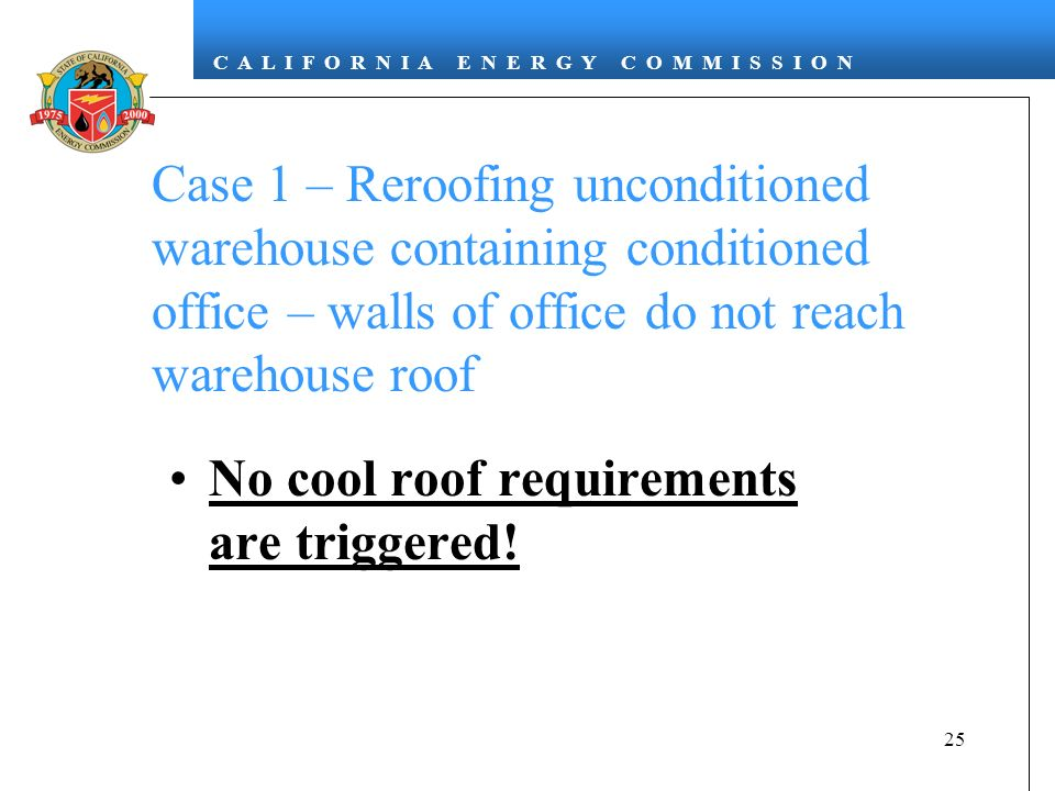 C A L I F O R N I A E N E R G Y C O M M I S S I O N 25 Case 1 – Reroofing unconditioned warehouse containing conditioned office – walls of office do not reach warehouse roof No cool roof requirements are triggered!
