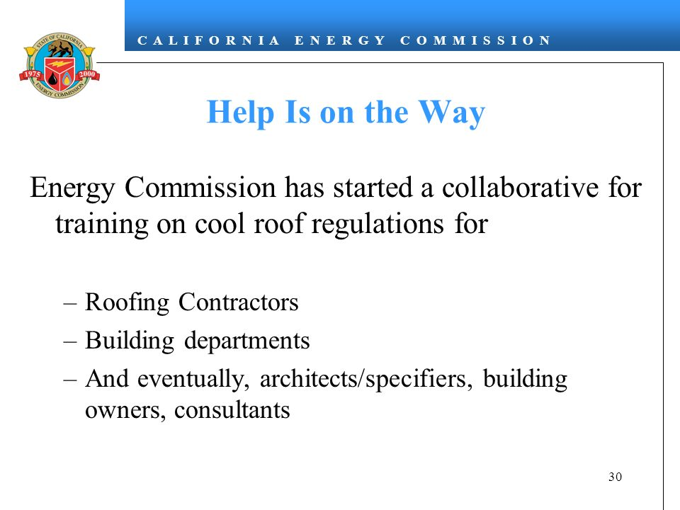 C A L I F O R N I A E N E R G Y C O M M I S S I O N 30 Help Is on the Way Energy Commission has started a collaborative for training on cool roof regulations for –Roofing Contractors –Building departments –And eventually, architects/specifiers, building owners, consultants