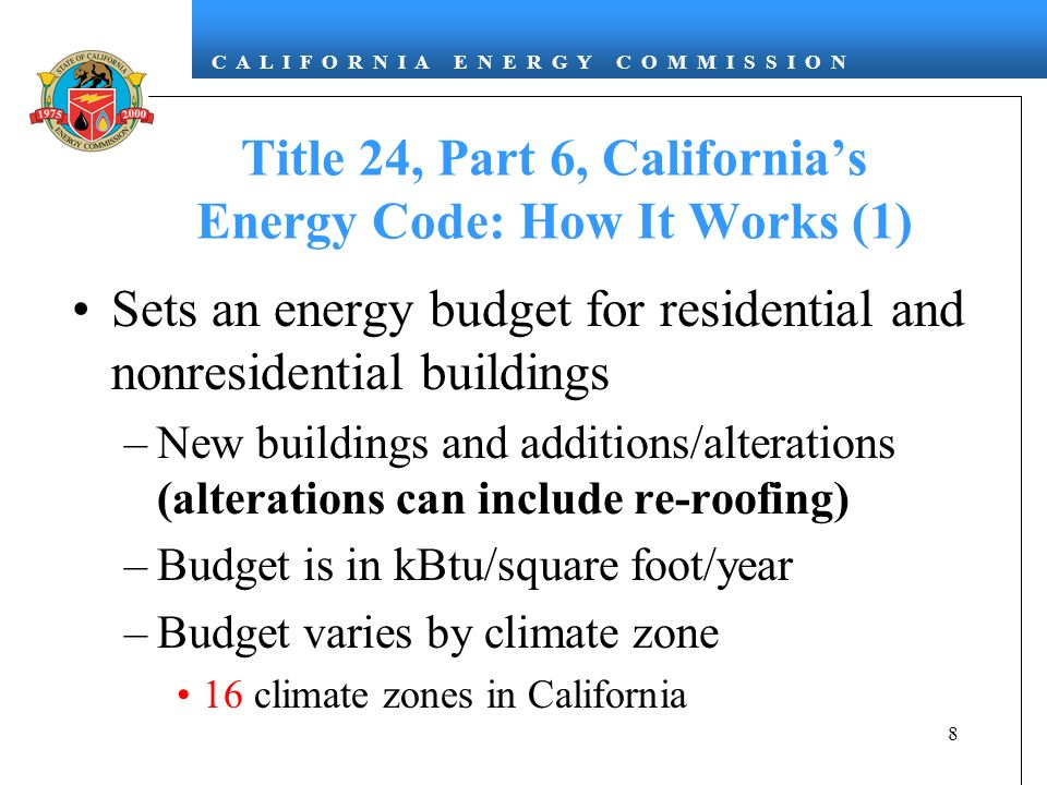 C A L I F O R N I A E N E R G Y C O M M I S S I O N 8 Title 24, Part 6, Californias Energy Code: How It Works (1) Sets an energy budget for residential and nonresidential buildings –New buildings and additions/alterations (alterations can include re-roofing) –Budget is in kBtu/square foot/year –Budget varies by climate zone 16 climate zones in California