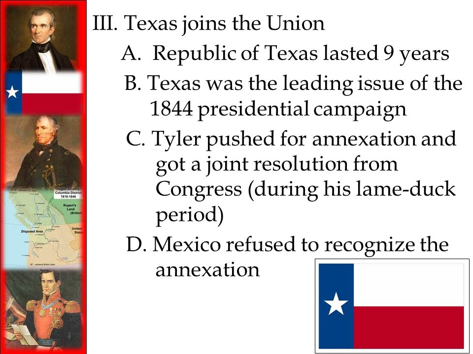 III. Texas joins the Union A. Republic of Texas lasted 9 years B. Texas was the leading issue of the 1844 presidential campaign C. Tyler pushed for an