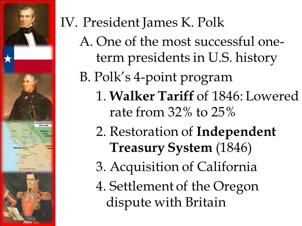 IV. President James K. Polk A. One of the most successful one- term presidents in U.S. history B. Polks 4-point program 1. Walker Tariff of 1846: Lowe