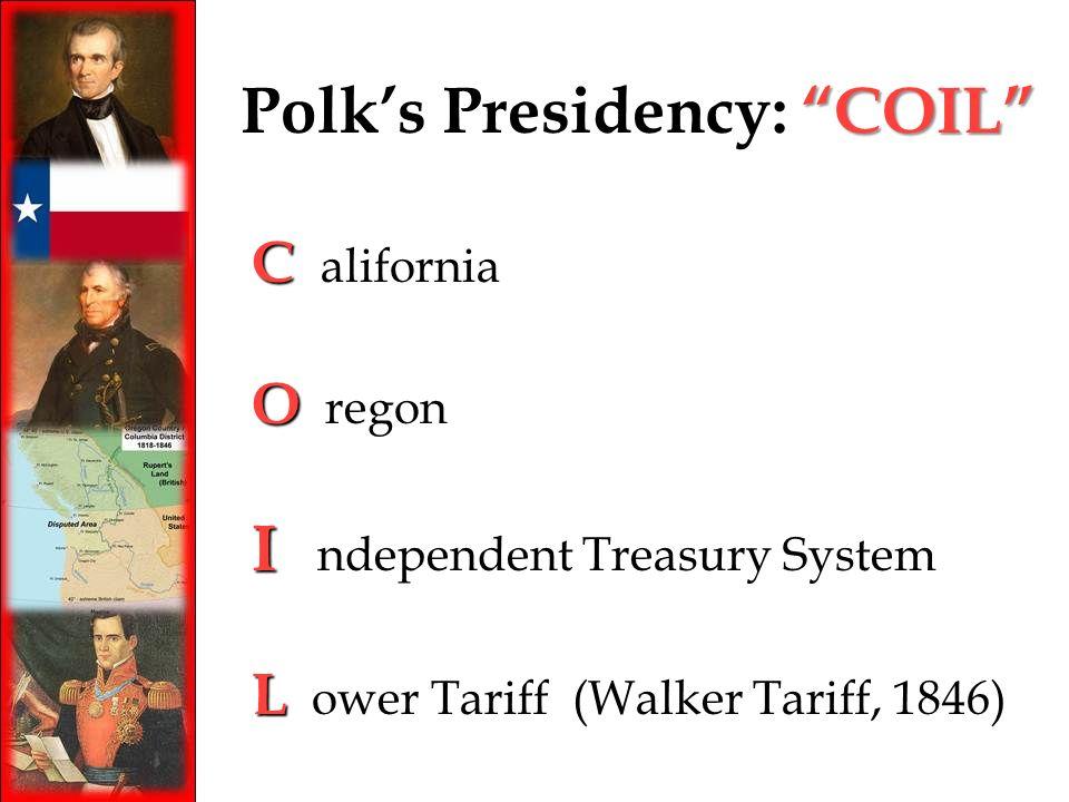 COIL Polks Presidency: COIL C C alifornia O O regon I I ndependent Treasury System L L ower Tariff (Walker Tariff, 1846)