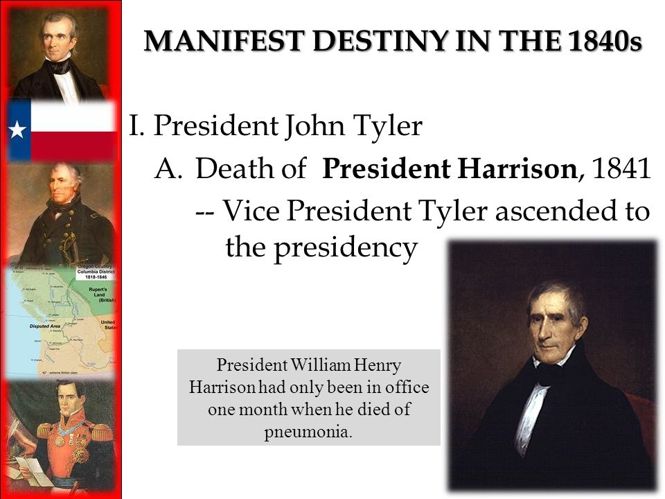 MANIFEST DESTINY IN THE 1840s I.President John Tyler A.Death of President Harrison, 1841 -- Vice President Tyler ascended to the presidency President William Henry Harrison had only been in office one month when he died of pneumonia.