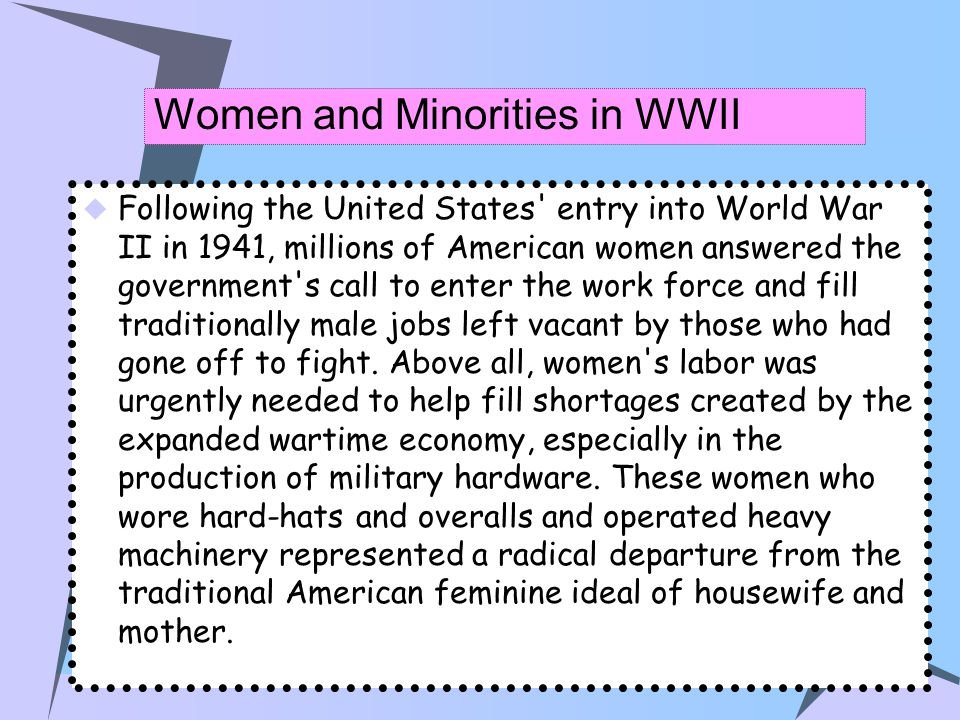 Women and Minorities in WWII Following the United States' entry into World War II in 1941, millions of American women answered the government's call t