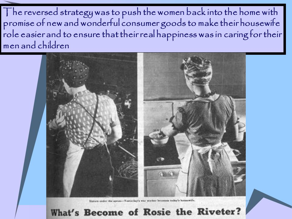 The reversed strategy was to push the women back into the home with promise of new and wonderful consumer goods to make their housewife role easier an