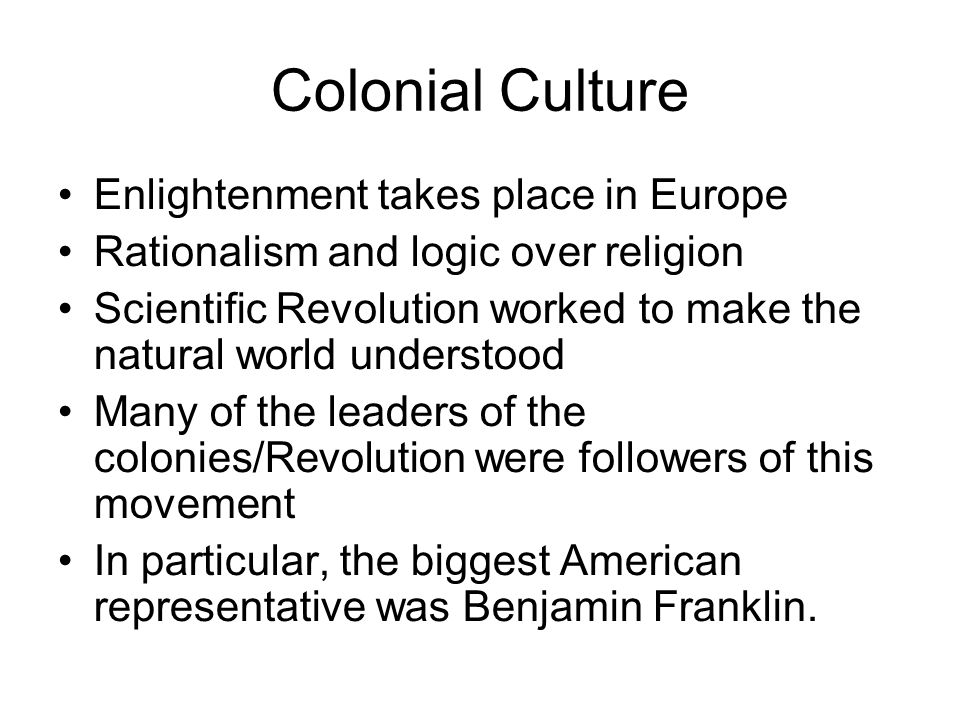 Colonial Culture Enlightenment takes place in Europe Rationalism and logic over religion Scientific Revolution worked to make the natural world unders