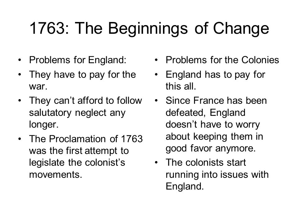 1763: The Beginnings of Change Problems for England: They have to pay for the war. They cant afford to follow salutatory neglect any longer. The Procl