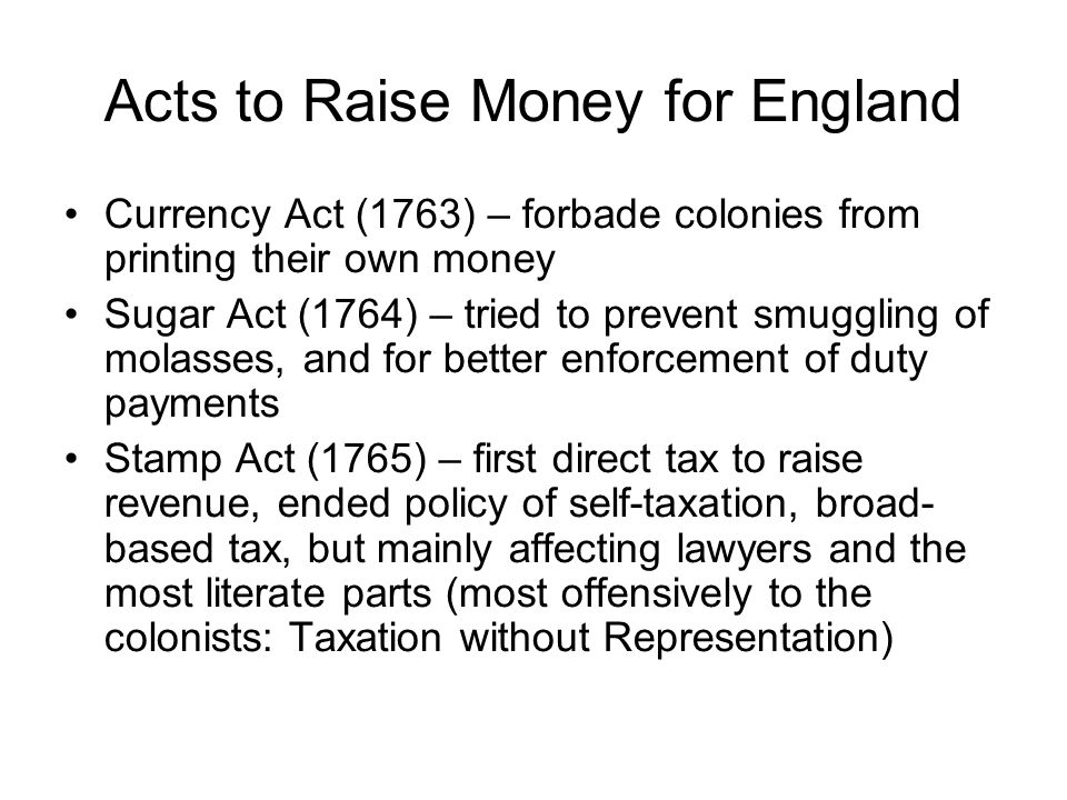 Acts to Raise Money for England Currency Act (1763) – forbade colonies from printing their own money Sugar Act (1764) – tried to prevent smuggling of
