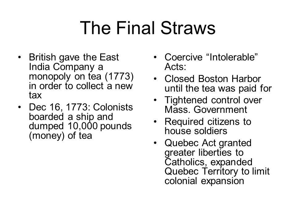 The Final Straws British gave the East India Company a monopoly on tea (1773) in order to collect a new tax Dec 16, 1773: Colonists boarded a ship and