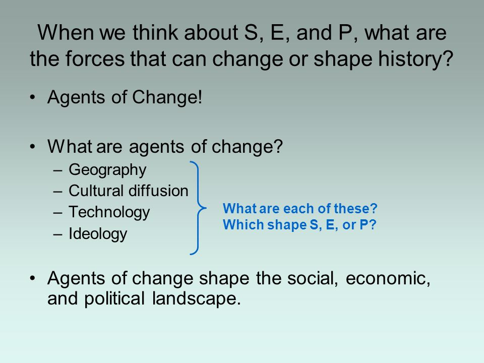 When we think about S, E, and P, what are the forces that can change or shape history? Agents of Change! What are agents of change? –Geography –Cultur