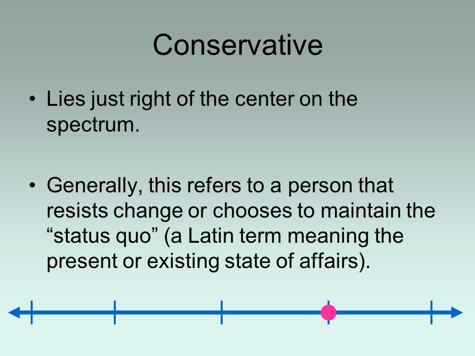 Conservative Lies just right of the center on the spectrum. Generally, this refers to a person that resists change or chooses to maintain the status q