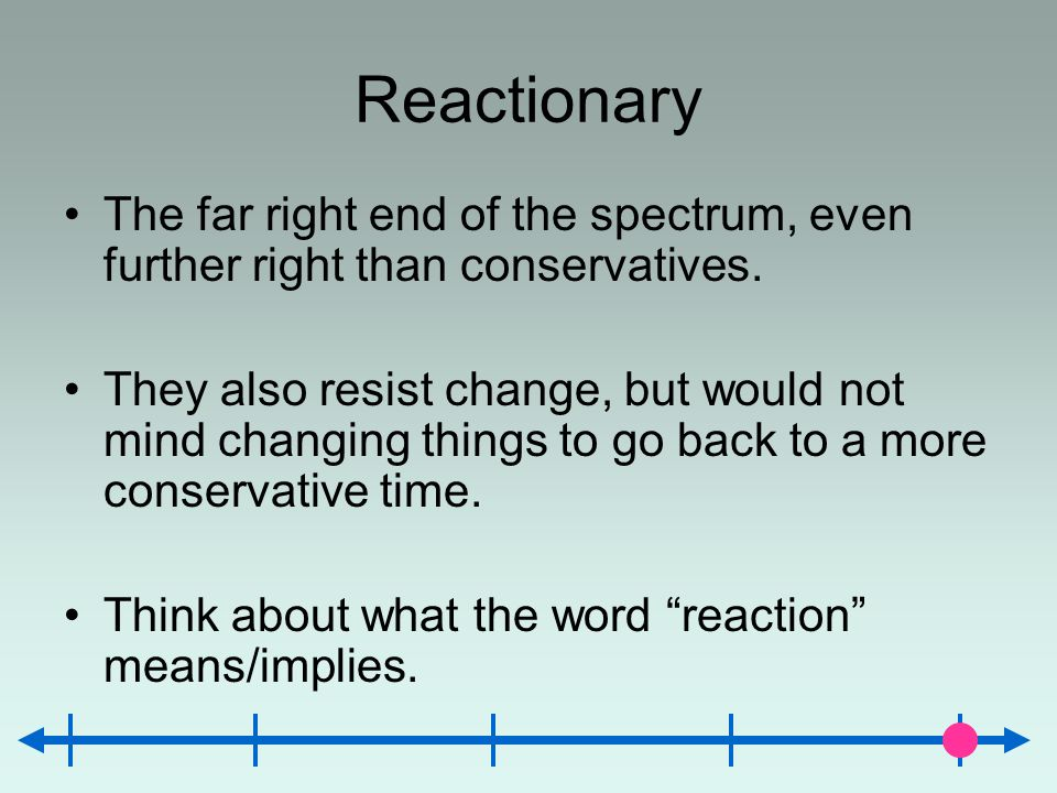 Reactionary The far right end of the spectrum, even further right than conservatives. They also resist change, but would not mind changing things to g
