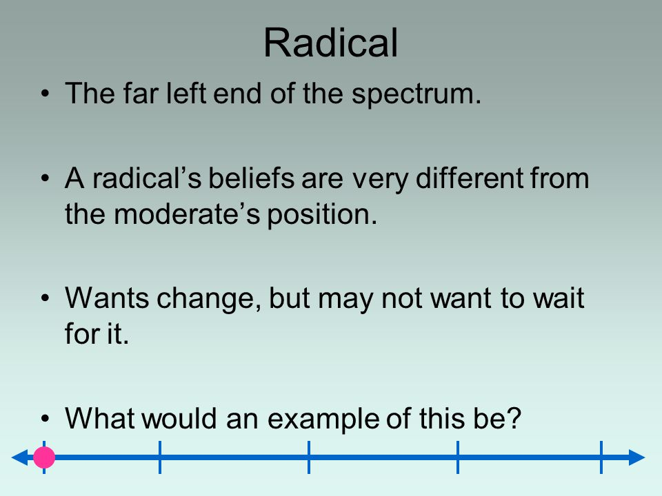 Radical The far left end of the spectrum. A radicals beliefs are very different from the moderates position. Wants change, but may not want to wait fo