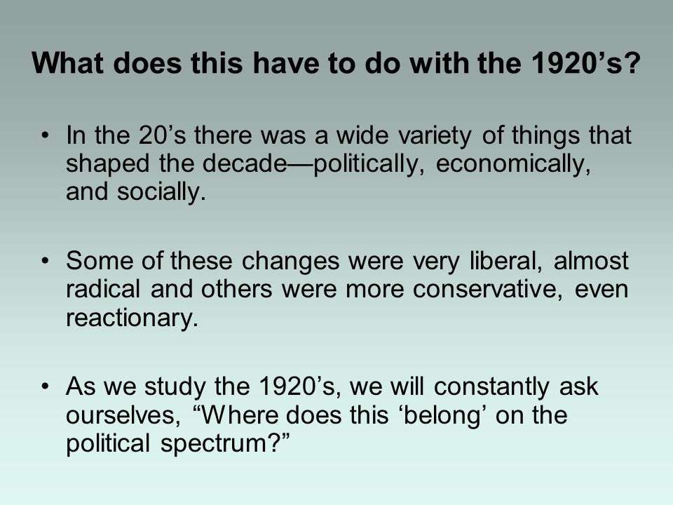 What does this have to do with the 1920s? In the 20s there was a wide variety of things that shaped the decadepolitically, economically, and socially.
