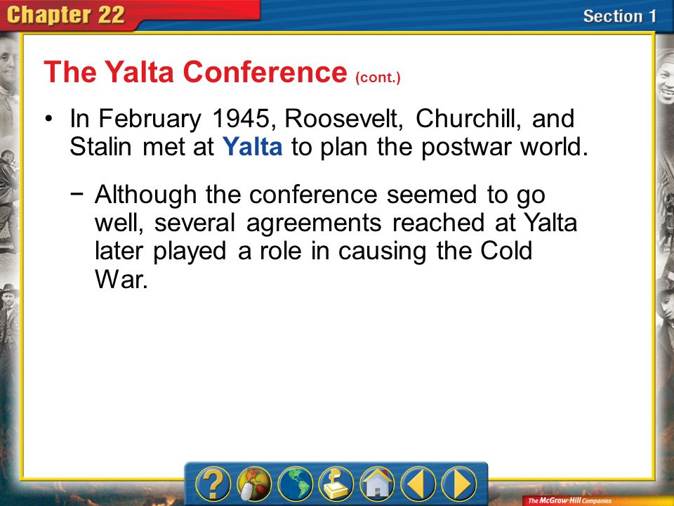 Section 1 In February 1945, Roosevelt, Churchill, and Stalin met at Yalta to plan the postwar world. Although the conference seemed to go well, severa