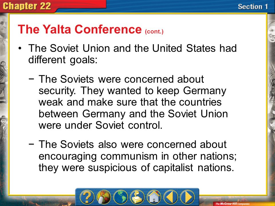 Section 1 The Soviet Union and the United States had different goals: The Yalta Conference (cont.) The Soviets were concerned about security. They wan