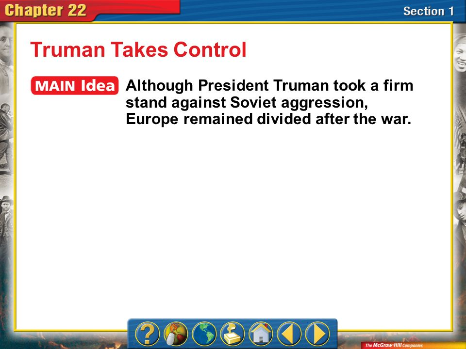 Section 1 Truman Takes Control Although President Truman took a firm stand against Soviet aggression, Europe remained divided after the war.