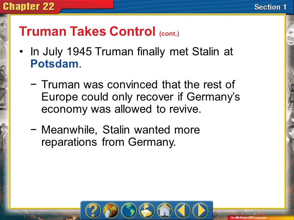 Section 1 In July 1945 Truman finally met Stalin at Potsdam. Truman Takes Control (cont.) Truman was convinced that the rest of Europe could only reco