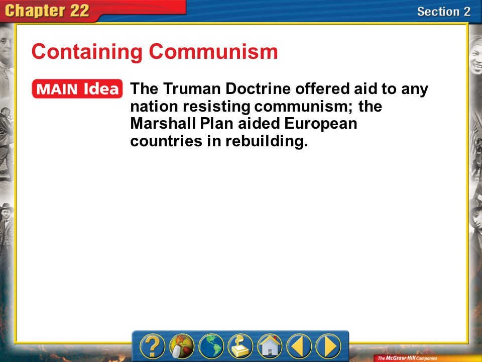 Section 2 Containing Communism The Truman Doctrine offered aid to any nation resisting communism; the Marshall Plan aided European countries in rebuil