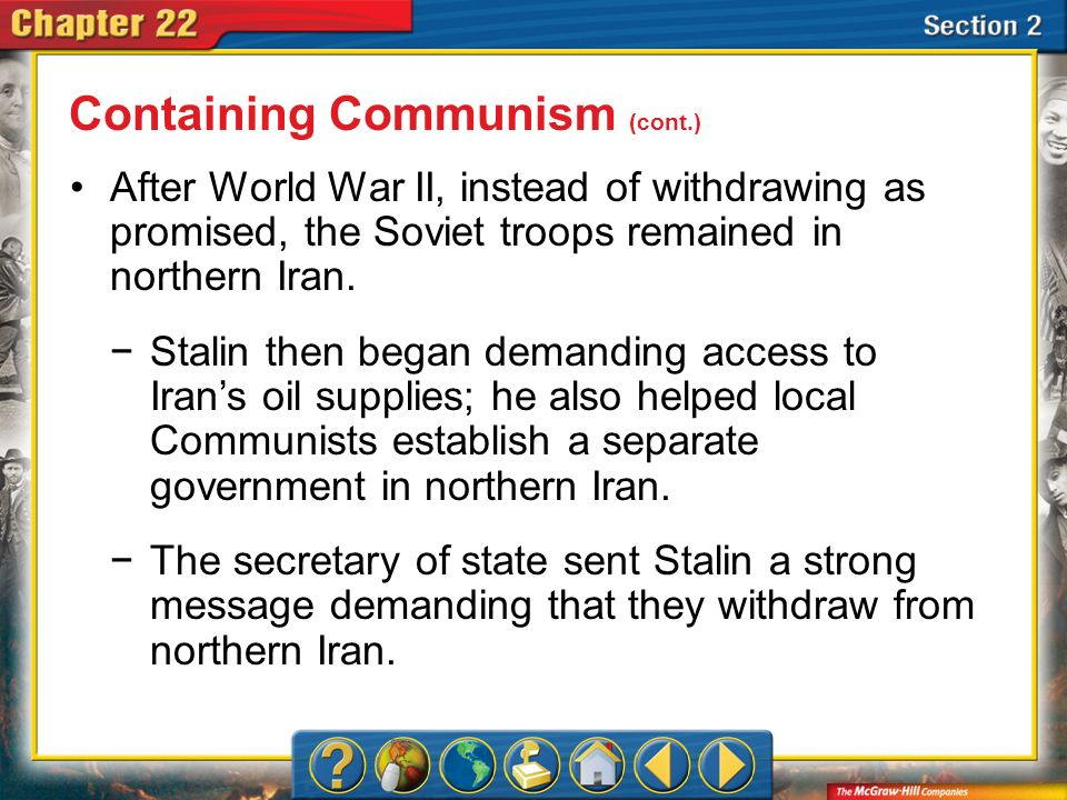 Section 2 After World War II, instead of withdrawing as promised, the Soviet troops remained in northern Iran. Containing Communism (cont.) Stalin the