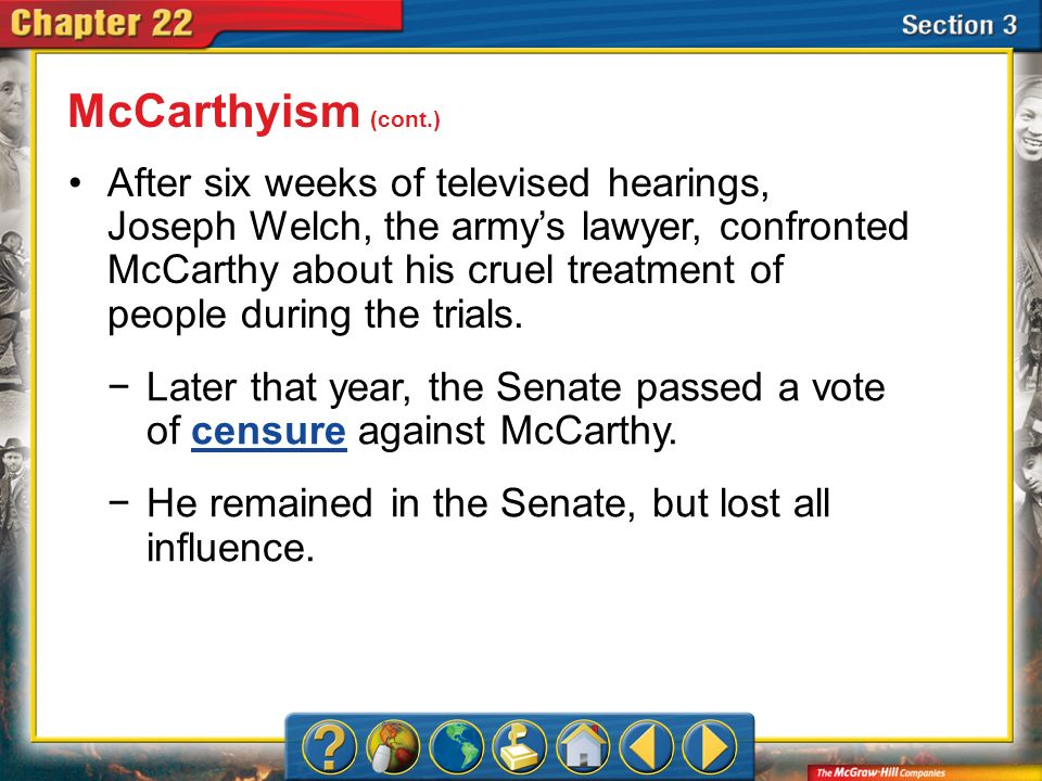 Section 3 After six weeks of televised hearings, Joseph Welch, the armys lawyer, confronted McCarthy about his cruel treatment of people during the tr