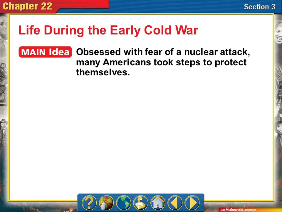 Section 3 Life During the Early Cold War Obsessed with fear of a nuclear attack, many Americans took steps to protect themselves.