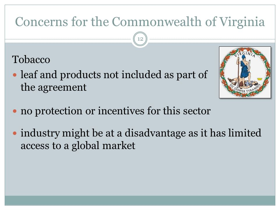 Concerns for the Commonwealth of Virginia Tobacco leaf and products not included as part of the agreement no protection or incentives for this sector industry might be at a disadvantage as it has limited access to a global market 12