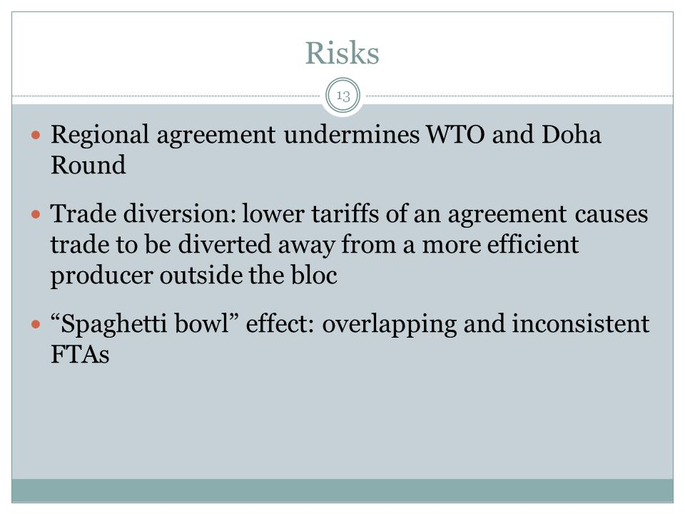 Risks Regional agreement undermines WTO and Doha Round Trade diversion: lower tariffs of an agreement causes trade to be diverted away from a more efficient producer outside the bloc Spaghetti bowl effect: overlapping and inconsistent FTAs 13