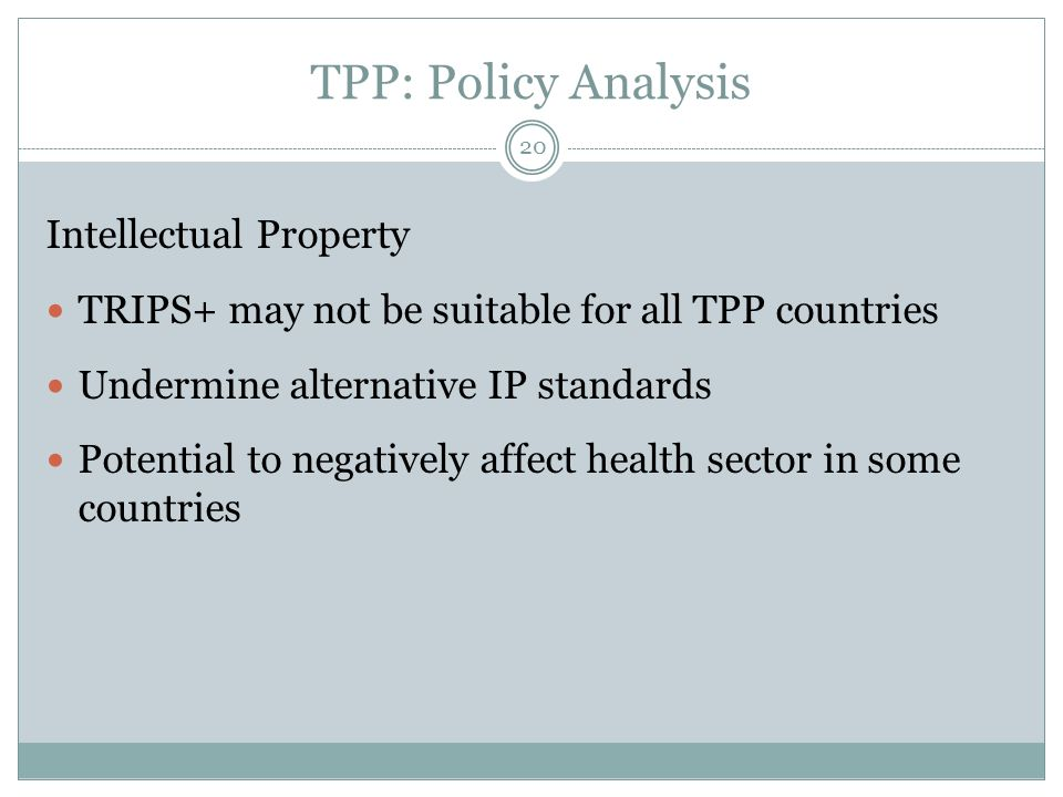 TPP: Policy Analysis Intellectual Property TRIPS+ may not be suitable for all TPP countries Undermine alternative IP standards Potential to negatively affect health sector in some countries 20