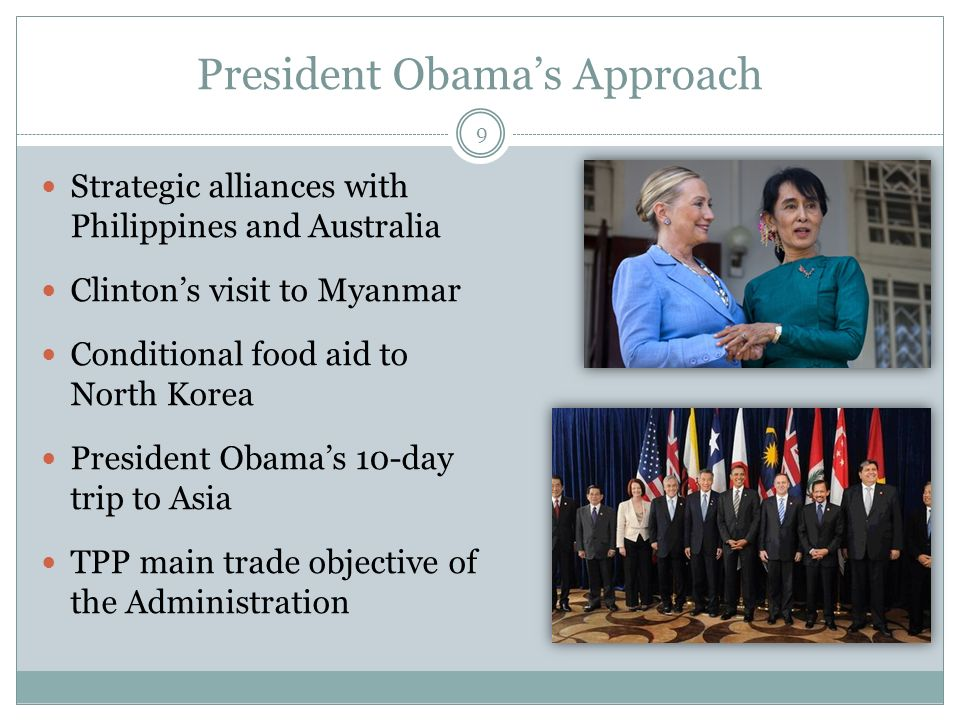 President Obamas Approach Strategic alliances with Philippines and Australia Clintons visit to Myanmar Conditional food aid to North Korea President Obamas 10-day trip to Asia TPP main trade objective of the Administration 9