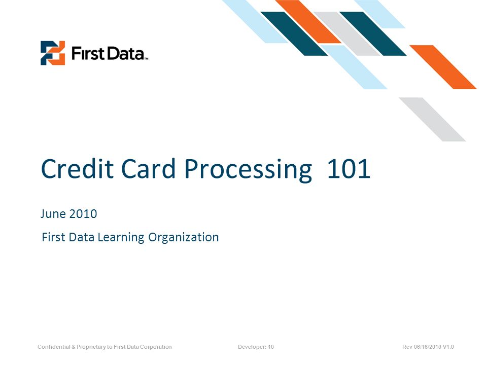 Credit Card Processing 101 June 2010 Confidential & Proprietary to First Data CorporationDeveloper: 10Rev 06/16/2010 V1.0 First Data Learning Organiza