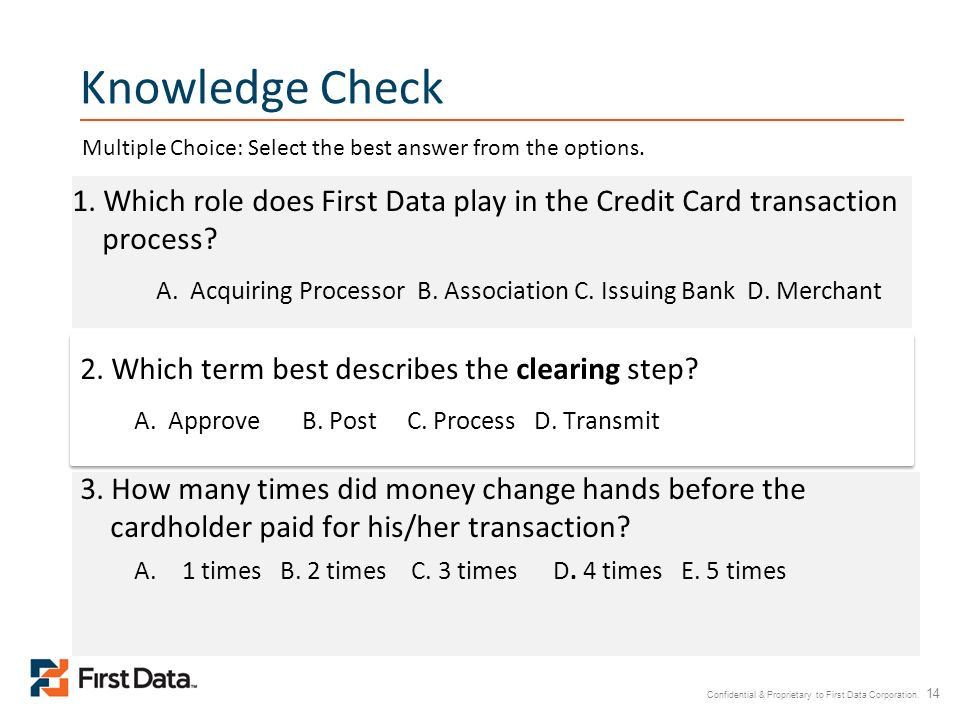 Confidential & Proprietary to First Data Corporation. 14 Knowledge Check 2. Which term best describes the clearing step? A. Approve B. Post C. Process
