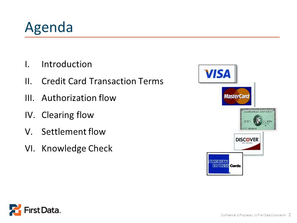 Confidential & Proprietary to First Data Corporation. 2 Agenda I.Introduction II.Credit Card Transaction Terms III.Authorization flow IV.Clearing flow