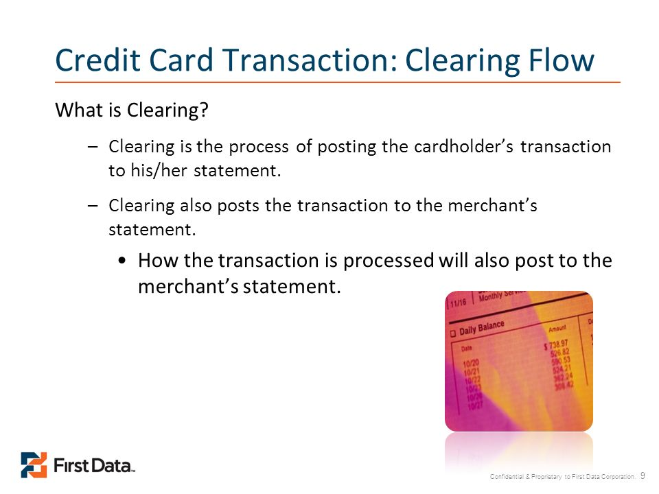 Confidential & Proprietary to First Data Corporation. 9 Credit Card Transaction: Clearing Flow What is Clearing? –Clearing is the process of posting t