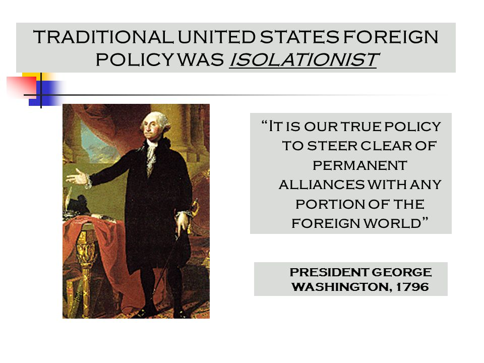 TRADITIONAL UNITED STATES FOREIGN POLICY WAS ISOLATIONIST It is our true policy to steer clear of permanent alliances with any portion of the foreign world PRESIDENT GEORGE WASHINGTON, 1796