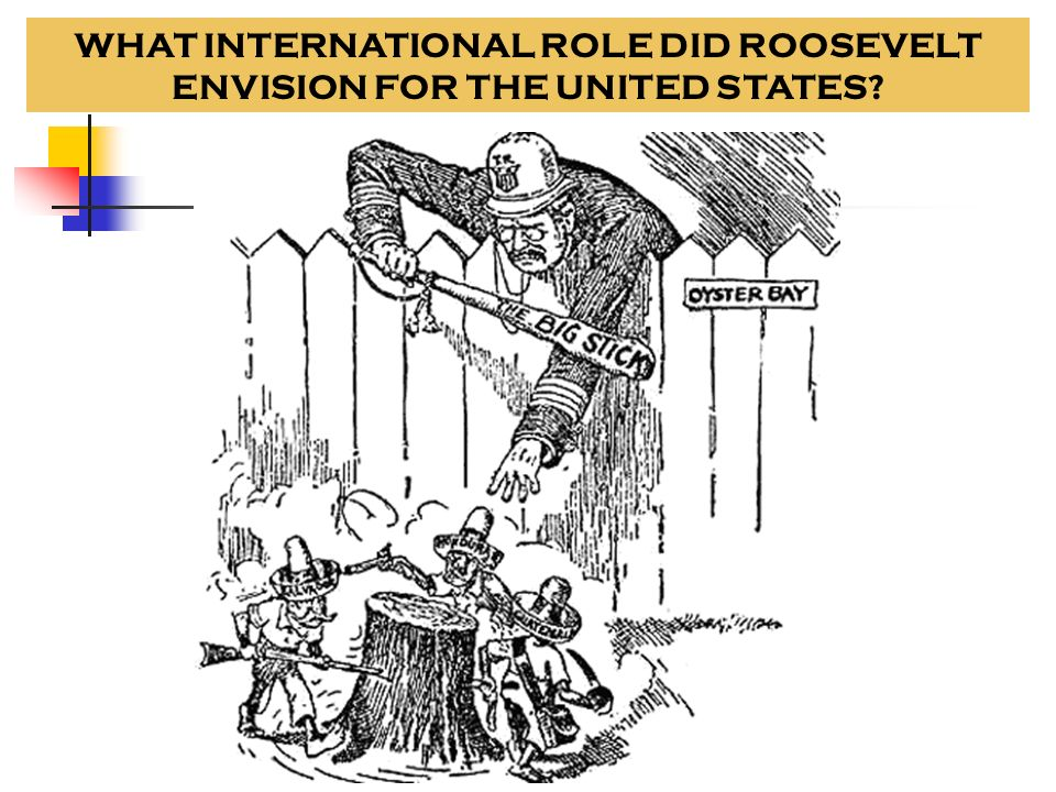 Theodore Roosevelt- The Big Stick Policy Speak softly and carry a big stick- make peace with other nations, but build a strong international presence