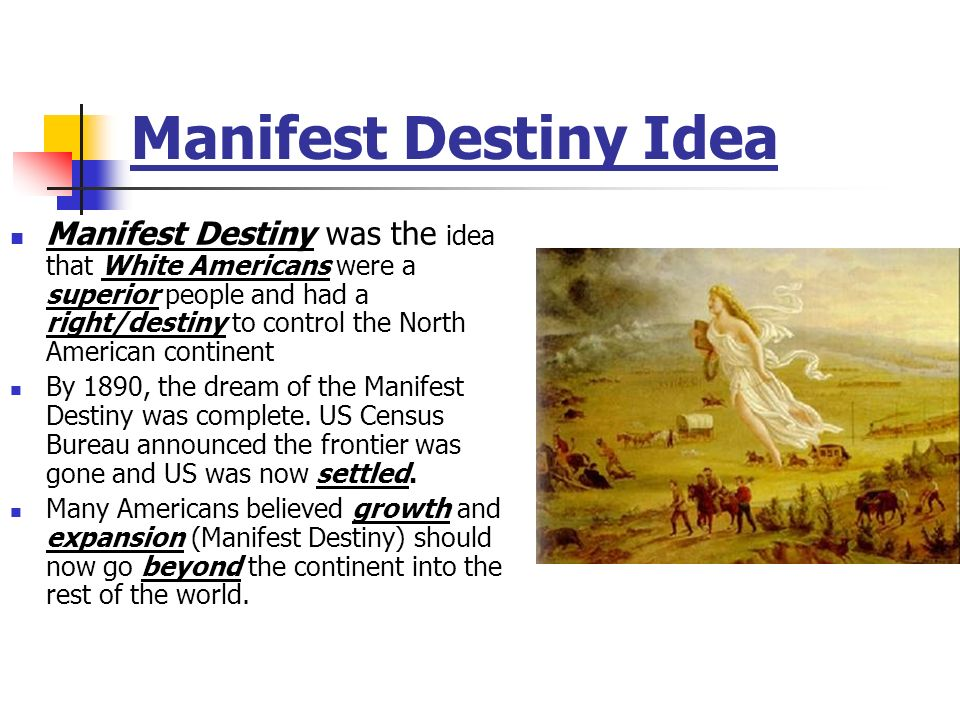 Manifest Destiny Idea Manifest Destiny was the idea that White Americans were a superior people and had a right/destiny to control the North American continent By 1890, the dream of the Manifest Destiny was complete.