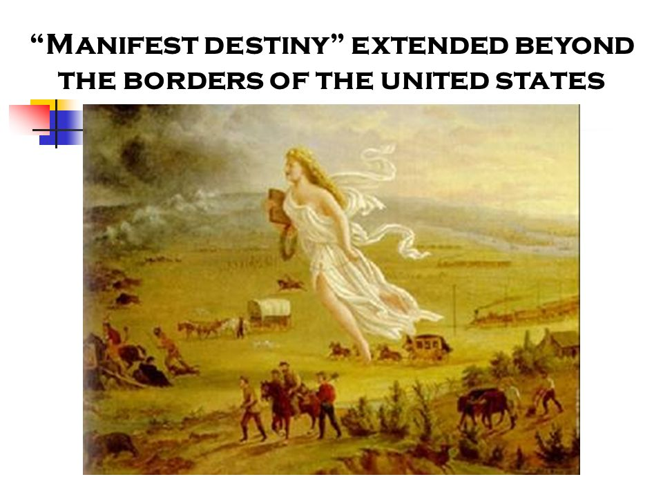 Manifest destiny extended beyond the borders of the united states