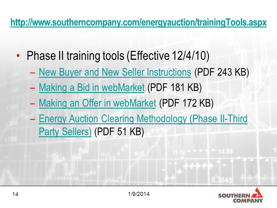 14 1/9/2014 http://www.southerncompany.com/energyauction/trainingTools.aspx Phase II training tools (Effective 12/4/10) –New Buyer and New Seller Instructions (PDF 243 KB)New Buyer and New Seller Instructions –Making a Bid in webMarket (PDF 181 KB)Making a Bid in webMarket –Making an Offer in webMarket (PDF 172 KB)Making an Offer in webMarket –Energy Auction Clearing Methodology (Phase II-Third Party Sellers) (PDF 51 KB)Energy Auction Clearing Methodology (Phase II-Third Party Sellers)