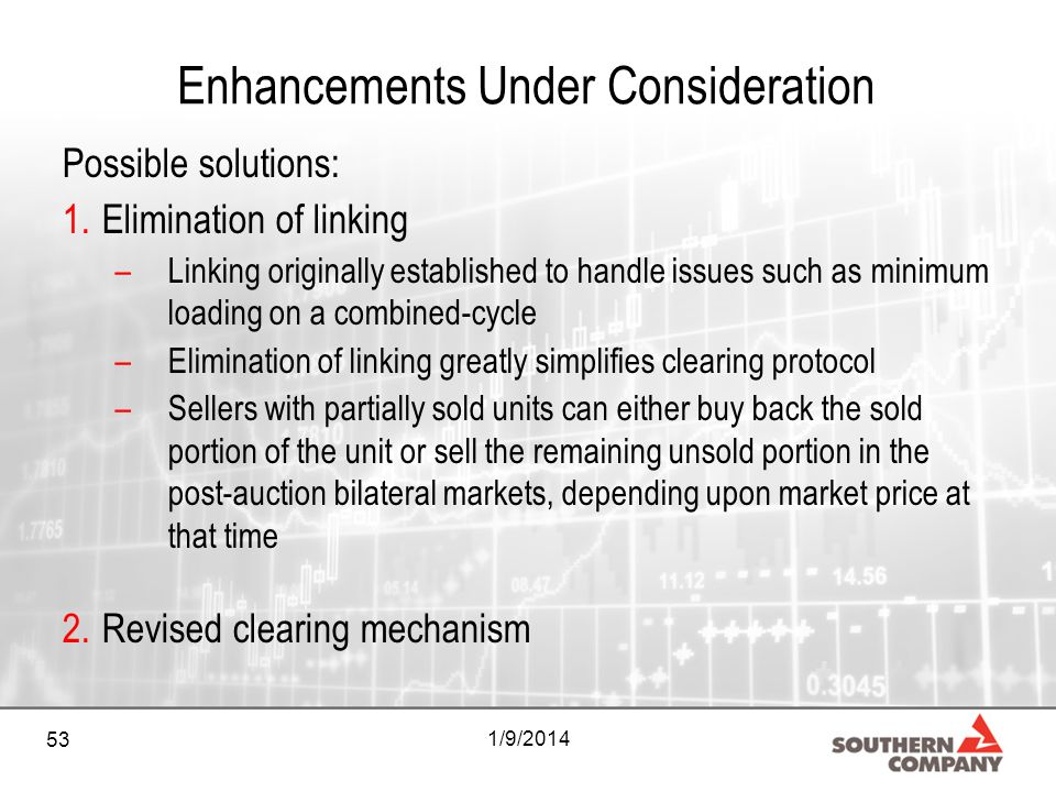 53 1/9/2014 Enhancements Under Consideration Possible solutions: 1.Elimination of linking –Linking originally established to handle issues such as minimum loading on a combined-cycle –Elimination of linking greatly simplifies clearing protocol –Sellers with partially sold units can either buy back the sold portion of the unit or sell the remaining unsold portion in the post-auction bilateral markets, depending upon market price at that time 2.Revised clearing mechanism
