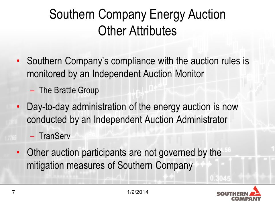7 1/9/2014 Southern Company Energy Auction Other Attributes Southern Companys compliance with the auction rules is monitored by an Independent Auction Monitor –The Brattle Group Day-to-day administration of the energy auction is now conducted by an Independent Auction Administrator –TranServ Other auction participants are not governed by the mitigation measures of Southern Company