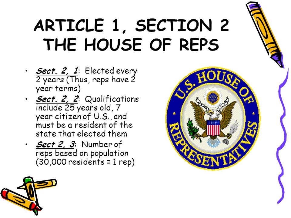 ARTICLE 1, SECTION 2 THE HOUSE OF REPS Sect. 2, 1: Elected every 2 years (Thus, reps have 2 year terms) Sect. 2, 2: Qualifications include 25 years ol