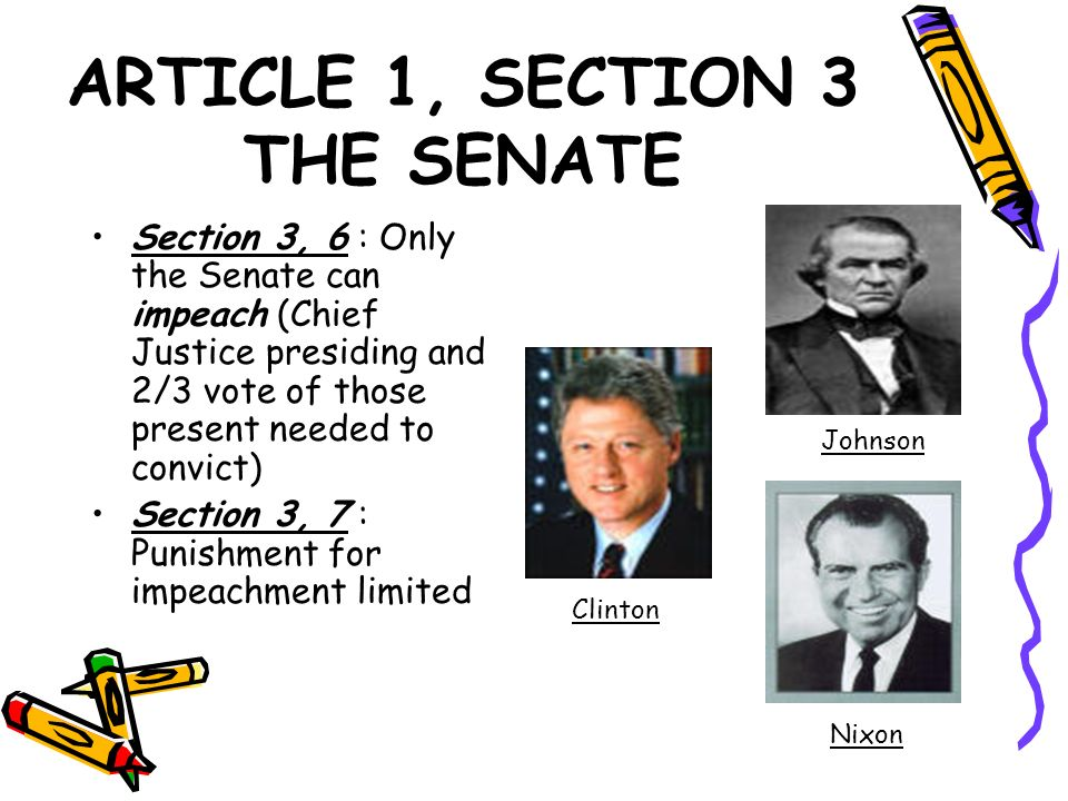 ARTICLE 1, SECTION 3 THE SENATE Section 3, 6 : Only the Senate can impeach (Chief Justice presiding and 2/3 vote of those present needed to convict) S