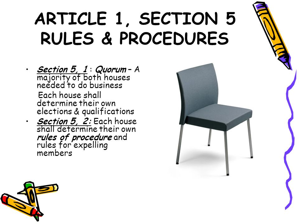 ARTICLE 1, SECTION 5 RULES & PROCEDURES Section 5, 1 : Quorum – A majority of both houses needed to do business Each house shall determine their own e