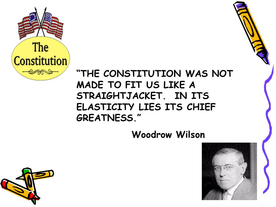 THE CONSTITUTION WAS NOT MADE TO FIT US LIKE A STRAIGHTJACKET. IN ITS ELASTICITY LIES ITS CHIEF GREATNESS. Woodrow Wilson