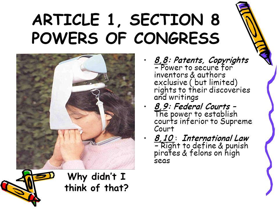 ARTICLE 1, SECTION 8 POWERS OF CONGRESS 8,8: Patents, Copyrights – Power to secure for inventors & authors exclusive ( but limited) rights to their di