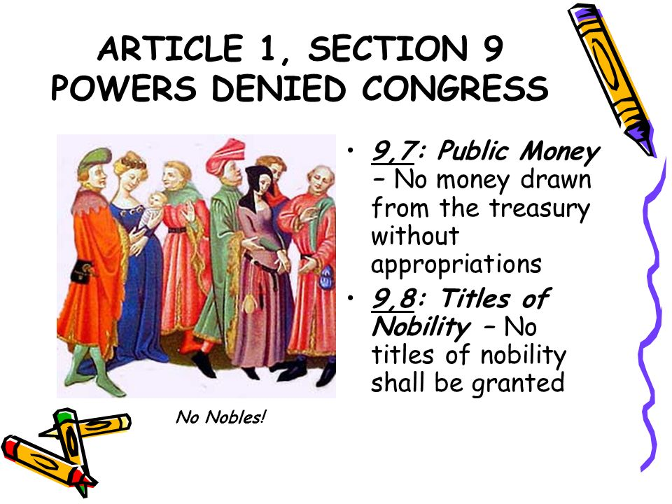 ARTICLE 1, SECTION 9 POWERS DENIED CONGRESS 9,7: Public Money – No money drawn from the treasury without appropriations 9,8: Titles of Nobility – No t