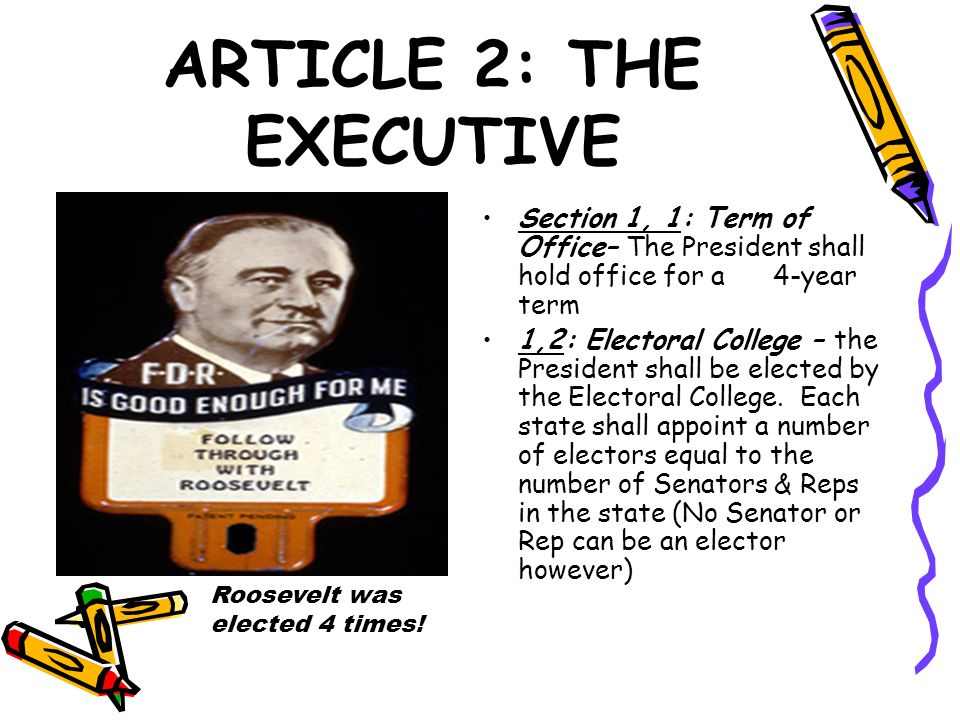 ARTICLE 2: THE EXECUTIVE Section 1, 1: Term of Office– The President shall hold office for a 4-year term 1,2: Electoral College – the President shall