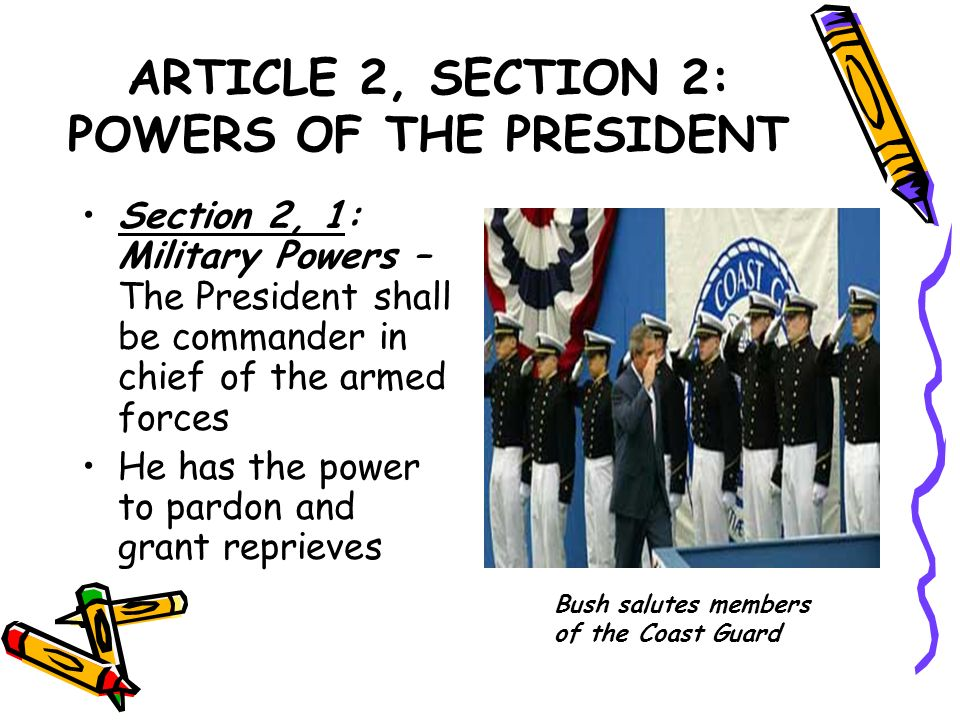 ARTICLE 2, SECTION 2: POWERS OF THE PRESIDENT Section 2, 1: Military Powers – The President shall be commander in chief of the armed forces He has the